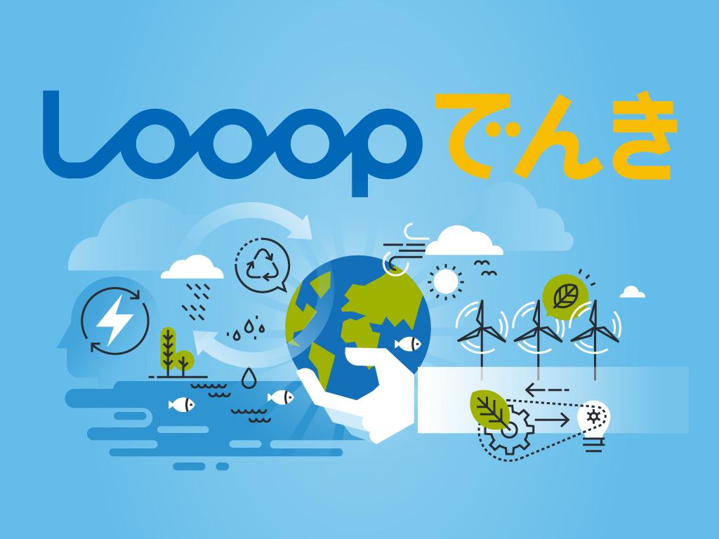 新電力「Looopでんき」正規代理店となりました。低価格で自然派エネルギーを!